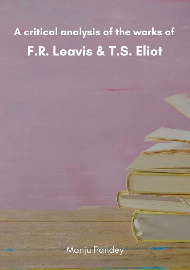 A critical analysis of the works of F.R. Leavis & T.S. Eliot - Front Cover