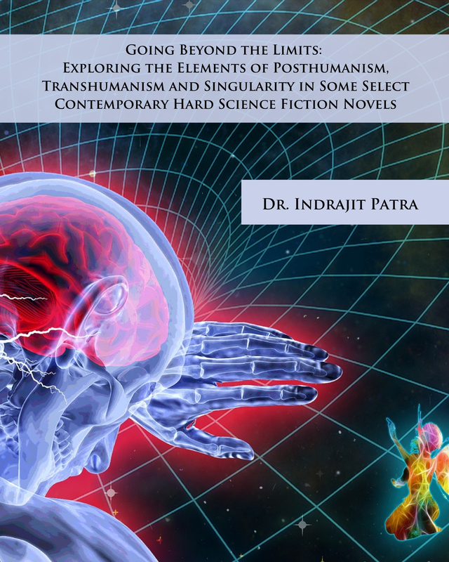 Going Beyond the Limits: Exploring the Elements of Posthumanism, Transhumanism and Singularity in Some Select Contemporary Hard Science Fiction Novels - Front Cover