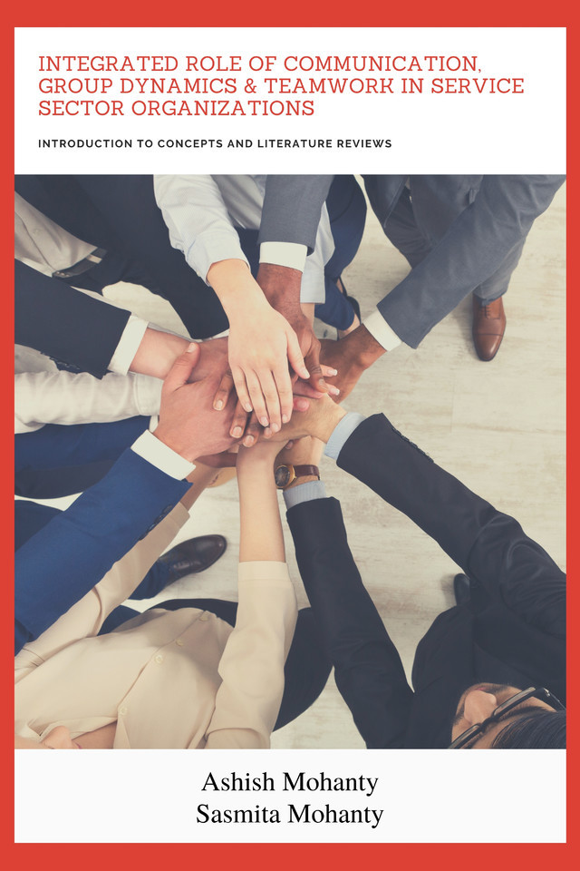 Integrated Role of Communication, Group Dynamics & Teamwork in Service Sector Organizations - Introduction to Concepts and Literature Reviews - Front Cover