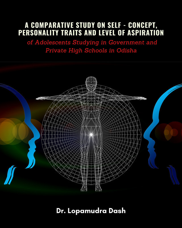 A Comparative Study On Self - Concept, Personality - Traits and Level Of Aspiration of Adolescents Studying in Government and Private High Schools in Odisha - Front Cover